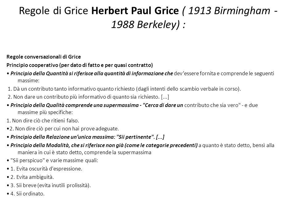 Regole di Grice Herbert Paul Grice ( 1913 Birmingham - 1988 Berkeley) : Regole conversazionali di Grice Principio cooperativo (per dato di fatto e per