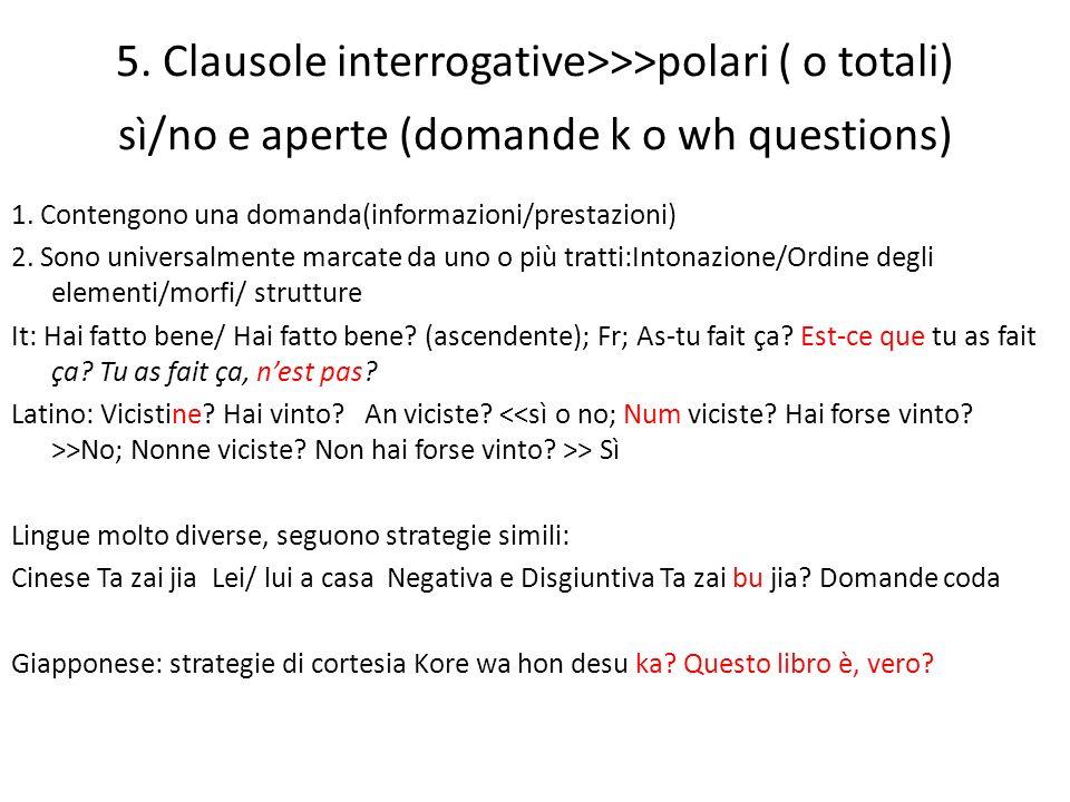 5. Clausole interrogative>>>polari ( o totali) sì/no e aperte (domande k o wh questions) 1. Contengono una domanda(informazioni/prestazioni) 2. Sono u