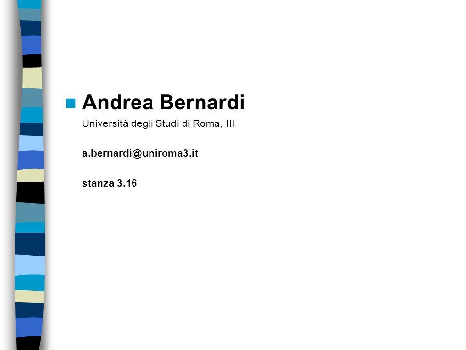 Andrea Bernardi Università degli Studi di Roma, III a.bernardi@uniroma3.it stanza 3.16