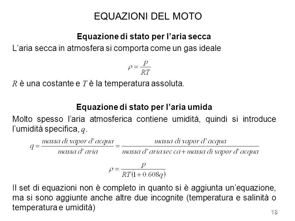 18 EQUAZIONI DEL MOTO Equazione di stato per laria secca Laria secca in atmosfera si comporta come un gas ideale R è una costante e T è la temperatura