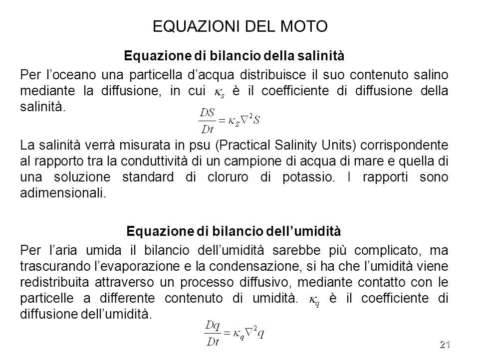 21 EQUAZIONI DEL MOTO Equazione di bilancio della salinità Per loceano una particella dacqua distribuisce il suo contenuto salino mediante la diffusio