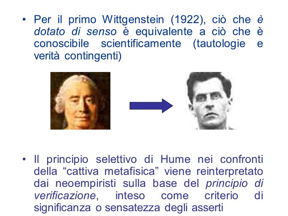 Per il primo Wittgenstein (1922), ciò che è dotato di senso è equivalente a ciò che è conoscibile scientificamente (tautologie e verità contingenti) Il principio selettivo di Hume nei confronti della cattiva metafisica viene reinterpretato dai neoempiristi sulla base del principio di verificazione, inteso come criterio di significanza o sensatezza degli asserti