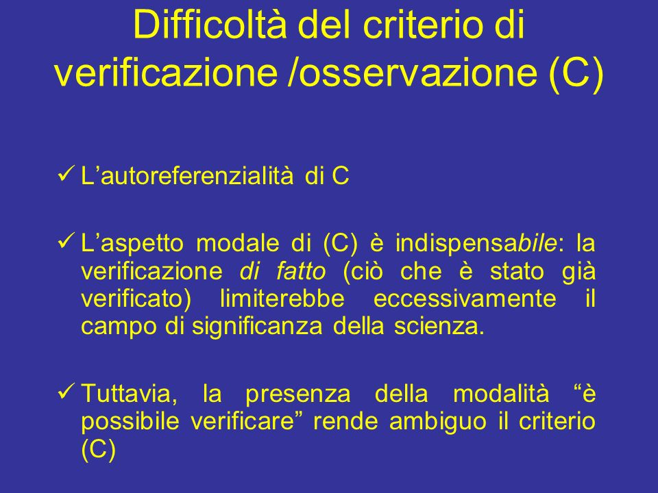 Difficoltà del criterio di verificazione /osservazione (C) Lautoreferenzialità di C Laspetto modale di (C) è indispensabile: la verificazione di fatto (ciò che è stato già verificato) limiterebbe eccessivamente il campo di significanza della scienza.