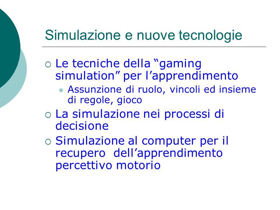 Simulazione e nuove tecnologie Le tecniche della gaming simulation per lapprendimento Assunzione di ruolo, vincoli ed insieme di regole, gioco La simu