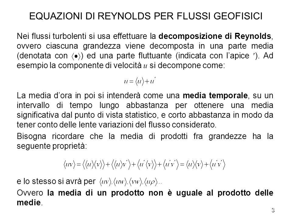 4 EQUAZIONI DI REYNOLDS PER FLUSSI GEOFISICI - Lobiettivo è definire le equazioni per le grandezze - Lequazione di bilancio della quantità di moto lungo x mediata fornisce: Si può osservare che lequazione per il moto medio è molto simile a quella del moto originario, con laggiunta di tre nuovi termini, che rappresentano leffetto della turbolenza sul campo medio e che si possono combinare con i termini di attrito (dovuti alla viscosità del fluido)