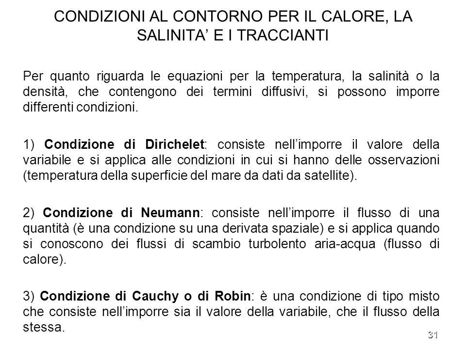 31 CONDIZIONI AL CONTORNO PER IL CALORE, LA SALINITA E I TRACCIANTI Per quanto riguarda le equazioni per la temperatura, la salinità o la densità, che