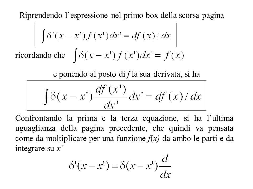 Riprendendo lespressione nel primo box della scorsa pagina ricordando che e ponendo al posto di f la sua derivata, si ha Confrontando la prima e la terza equazione, si ha lultima uguaglianza della pagina precedente, che quindi va pensata come da moltiplicare per una funzione f(x) da ambo le parti e da integrare su x