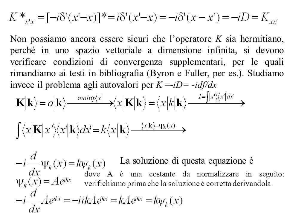 Non possiamo ancora essere sicuri che loperatore K sia hermitiano, perché in uno spazio vettoriale a dimensione infinita, si devono verificare condizioni di convergenza supplementari, per le quali rimandiamo ai testi in bibliografia (Byron e Fuller, per es.).