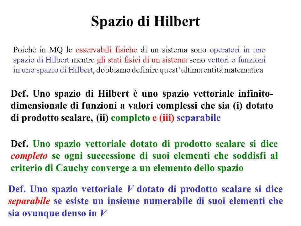 Spazio di Hilbert Def. Uno spazio di Hilbert è uno spazio vettoriale infinito- dimensionale di funzioni a valori complessi che sia (i) dotato di prodo