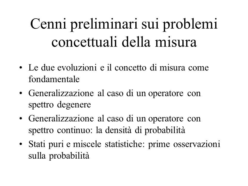 Cenni preliminari sui problemi concettuali della misura Le due evoluzioni e il concetto di misura come fondamentale Generalizzazione al caso di un operatore con spettro degenere Generalizzazione al caso di un operatore con spettro continuo: la densità di probabilità Stati puri e miscele statistiche: prime osservazioni sulla probabilità