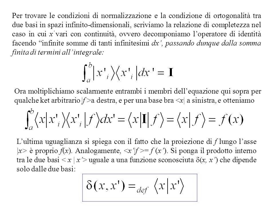 Per trovare le condizioni di normalizzazione e la condizione di ortogonalità tra due basi in spazi infinito-dimensionali, scriviamo la relazione di completezza nel caso in cui x vari con continuità, ovvero decomponiamo loperatore di identità facendo infinite somme di tanti infinitesimi dx, passando dunque dalla somma finita di termini all integrale: Ora moltiplichiamo scalarmente entrambi i membri dellequazione qui sopra per qualche ket arbitrario |f >a destra, e per una base bra <x| a sinistra, e otteniamo Lultima uguaglianza si spiega con il fatto che la proiezione di f lungo lasse |x> è proprio f(x).