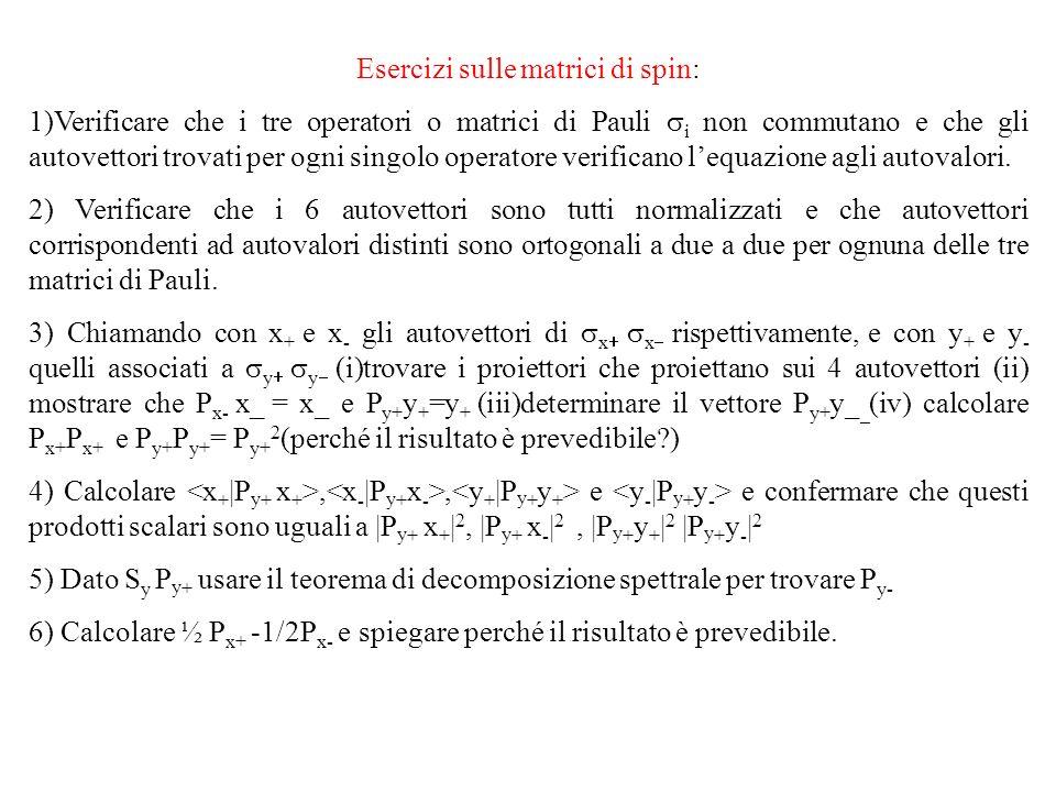 Esercizi sulle matrici di spin: 1)Verificare che i tre operatori o matrici di Pauli i non commutano e che gli autovettori trovati per ogni singolo operatore verificano lequazione agli autovalori.