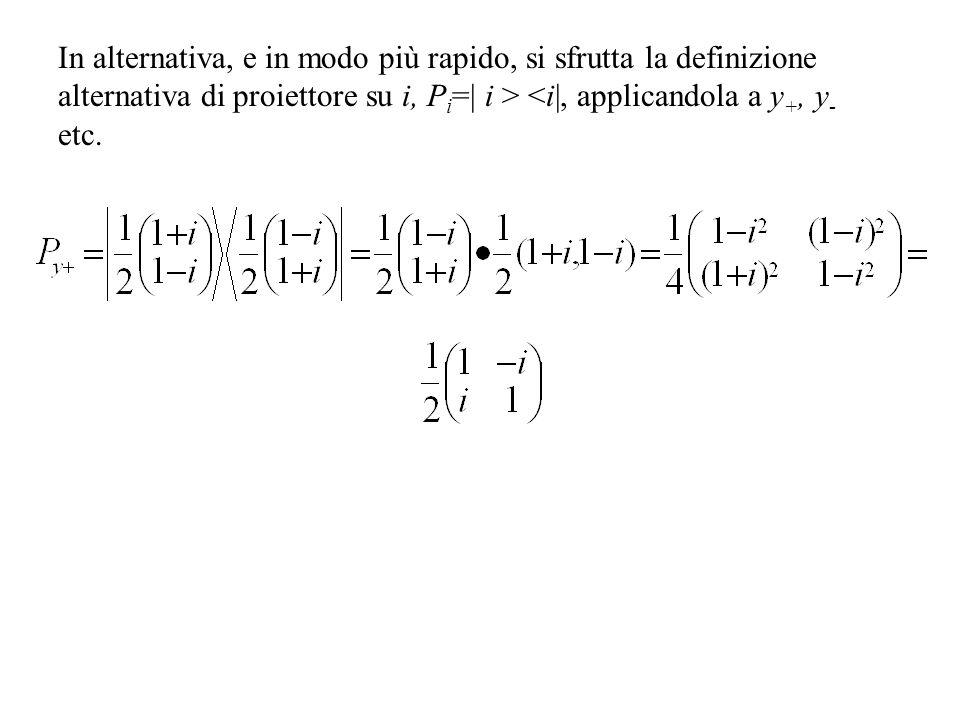 In alternativa, e in modo più rapido, si sfrutta la definizione alternativa di proiettore su i, P i =| i > <i|, applicandola a y +, y - etc.