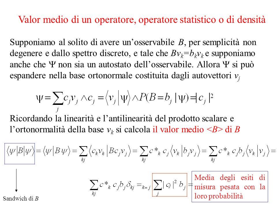 Valor medio di un operatore, operatore statistico o di densità Supponiamo al solito di avere unosservabile B, per semplicità non degenere e dallo spettro discreto, e tale che Bv k =b k v k e supponiamo anche che non sia un autostato dellosservabile.