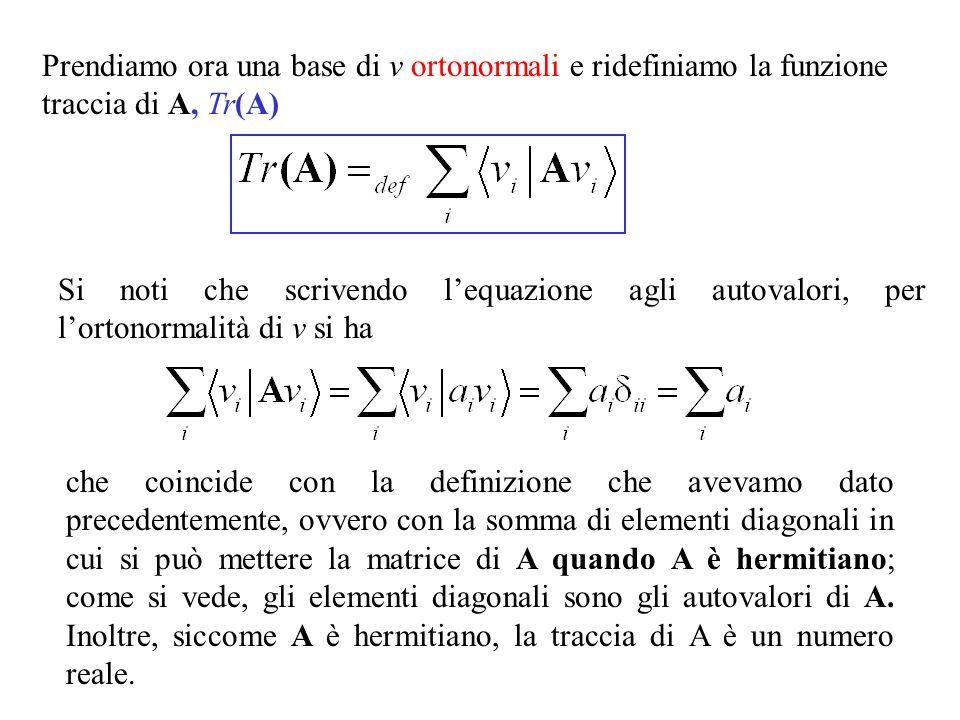 Prendiamo ora una base di v ortonormali e ridefiniamo la funzione traccia di A, Tr(A) Si noti che scrivendo lequazione agli autovalori, per lortonormalità di v si ha che coincide con la definizione che avevamo dato precedentemente, ovvero con la somma di elementi diagonali in cui si può mettere la matrice di A quando A è hermitiano; come si vede, gli elementi diagonali sono gli autovalori di A.