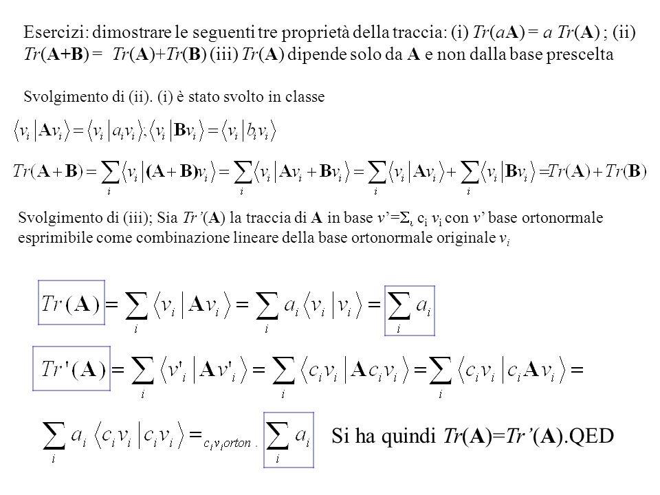 Esercizi: dimostrare le seguenti tre proprietà della traccia: (i) Tr(aA) = a Tr(A) ; (ii) Tr(A+B) = Tr(A)+Tr(B) (iii) Tr(A) dipende solo da A e non dalla base prescelta Svolgimento di (ii).