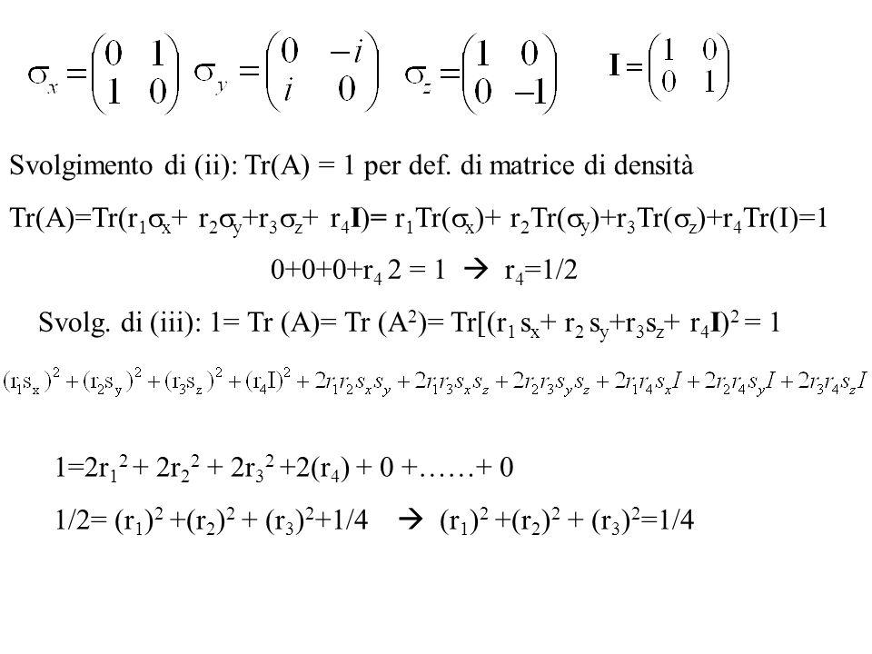 Svolgimento di (ii): Tr(A) = 1 per def. di matrice di densità Tr(A)=Tr(r 1 x + r 2 y +r 3 z + r 4 I)= r 1 Tr( x )+ r 2 Tr( y )+r 3 Tr( z )+r 4 Tr(I)=1