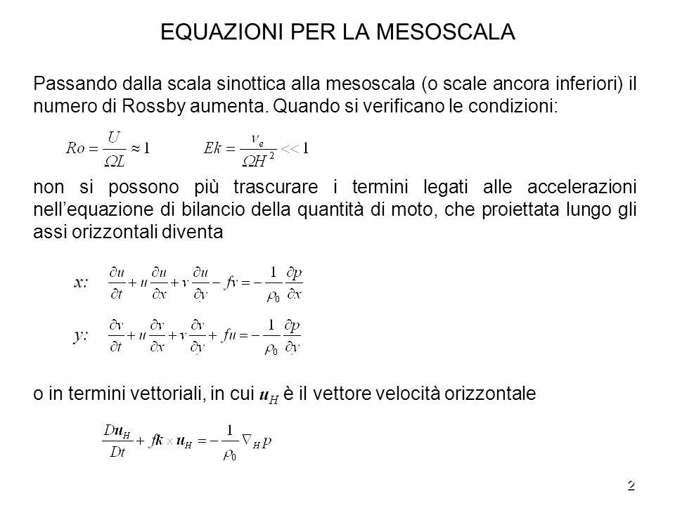 2 EQUAZIONI PER LA MESOSCALA Passando dalla scala sinottica alla mesoscala (o scale ancora inferiori) il numero di Rossby aumenta. Quando si verifican