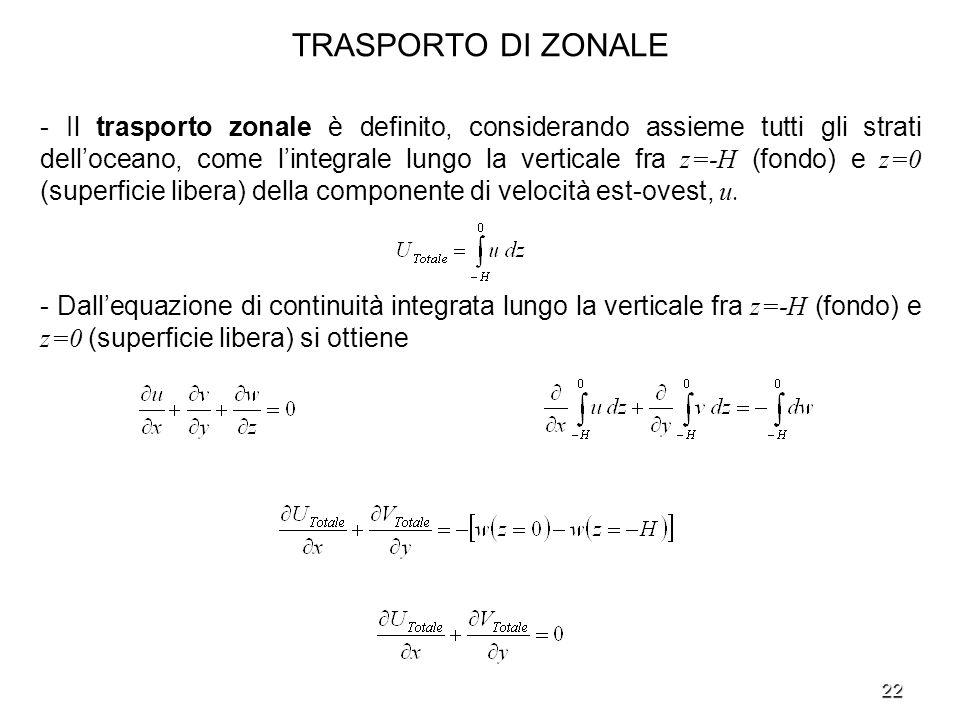 22 TRASPORTO DI ZONALE - Il trasporto zonale è definito, considerando assieme tutti gli strati delloceano, come lintegrale lungo la verticale fra z=-H