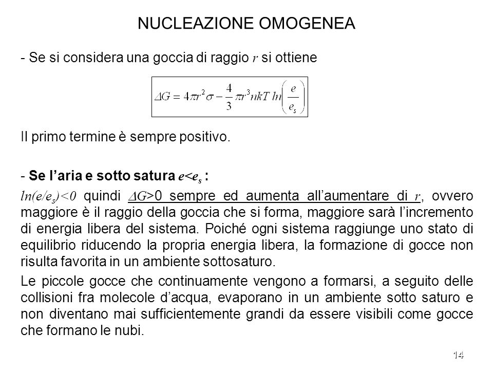 14 NUCLEAZIONE OMOGENEA - Se si considera una goccia di raggio r si ottiene Il primo termine è sempre positivo. - Se laria e sotto satura e<e s : ln(e