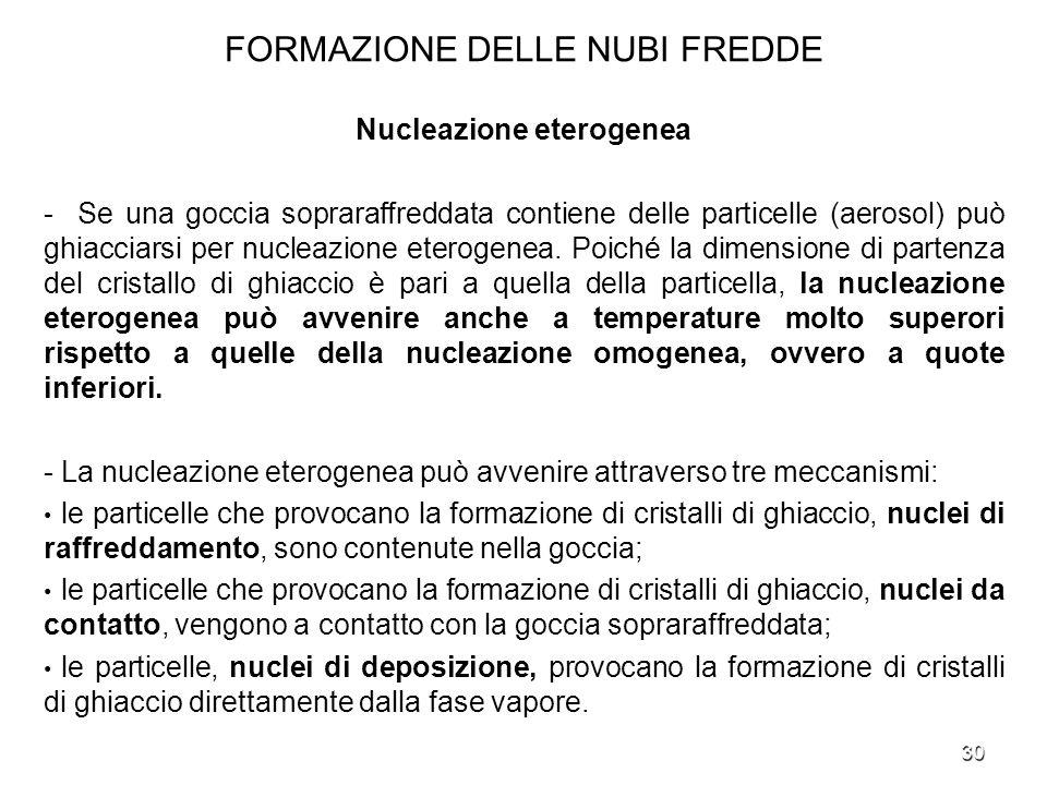 30 FORMAZIONE DELLE NUBI FREDDE Nucleazione eterogenea - Se una goccia sopraraffreddata contiene delle particelle (aerosol) può ghiacciarsi per nuclea