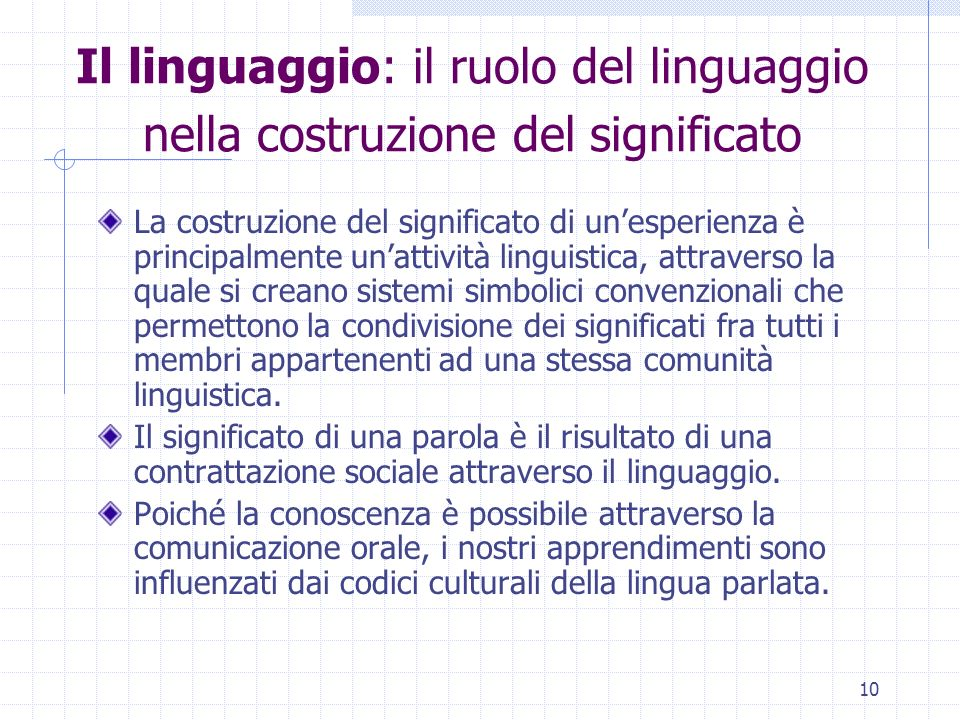 10 Il linguaggio: il ruolo del linguaggio nella costruzione del significato La costruzione del significato di unesperienza è principalmente unattività