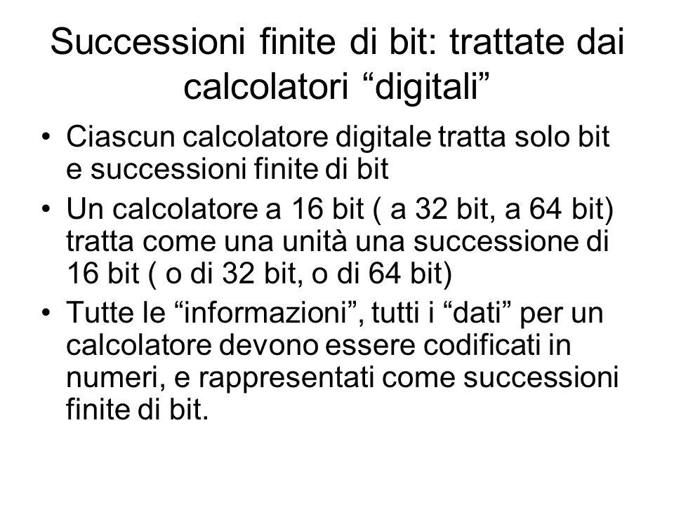 Successioni finite di bit: trattate dai calcolatori digitali Ciascun calcolatore digitale tratta solo bit e successioni finite di bit Un calcolatore a 16 bit ( a 32 bit, a 64 bit) tratta come una unità una successione di 16 bit ( o di 32 bit, o di 64 bit) Tutte le informazioni, tutti i dati per un calcolatore devono essere codificati in numeri, e rappresentati come successioni finite di bit.