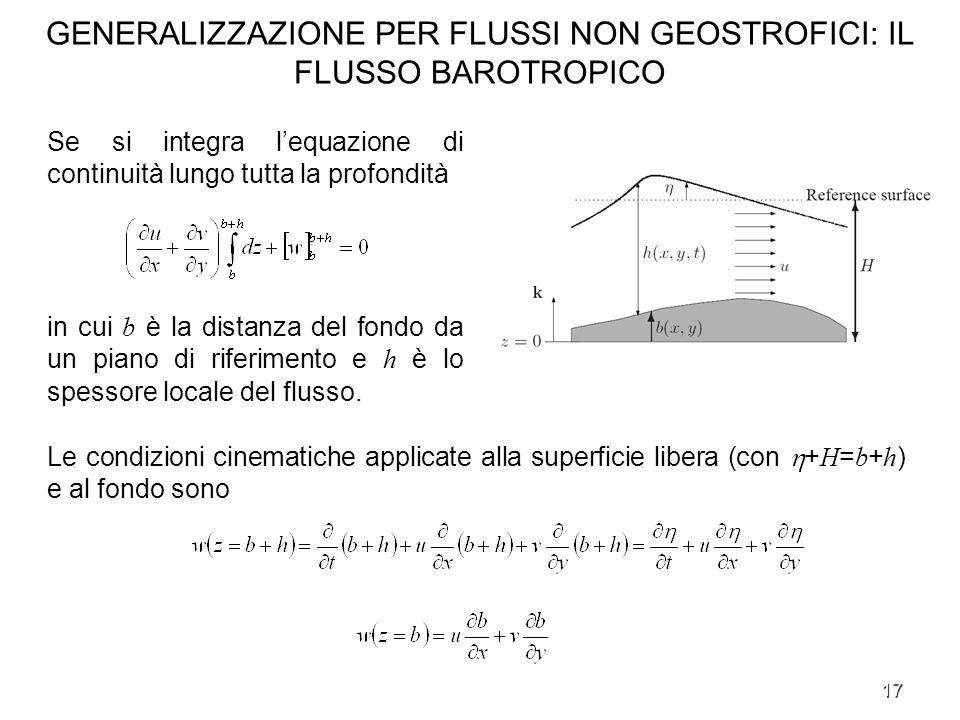 17 GENERALIZZAZIONE PER FLUSSI NON GEOSTROFICI: IL FLUSSO BAROTROPICO Se si integra lequazione di continuità lungo tutta la profondità in cui b è la d