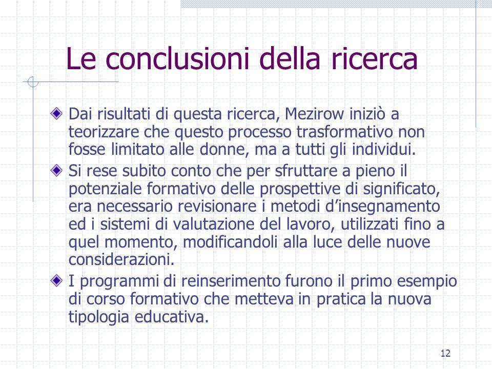 12 Le conclusioni della ricerca Dai risultati di questa ricerca, Mezirow iniziò a teorizzare che questo processo trasformativo non fosse limitato alle