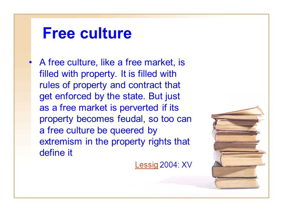 Free culture A free culture, like a free market, is filled with property.
