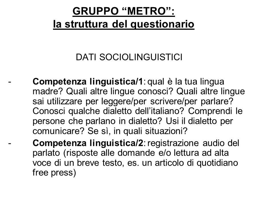 GRUPPO METRO: la struttura del questionario DATI SOCIOLINGUISTICI -Competenza linguistica/1: qual è la tua lingua madre? Quali altre lingue conosci? Q