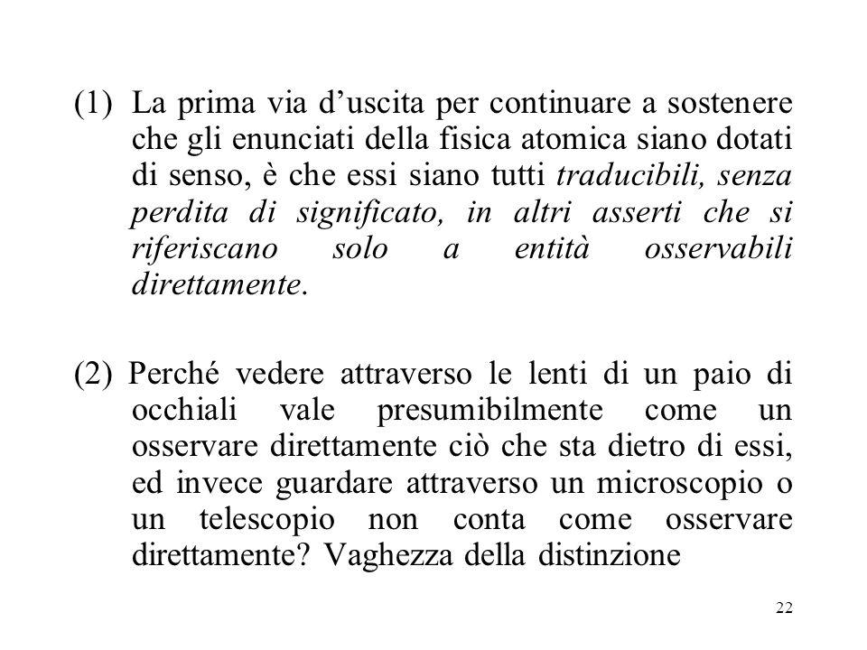 21 Tre alternative (1)Sostenere la traducibilità diretta di enunciati teorici in enunciati osservativi, ammettendo la non-osservabilità in linea di pr