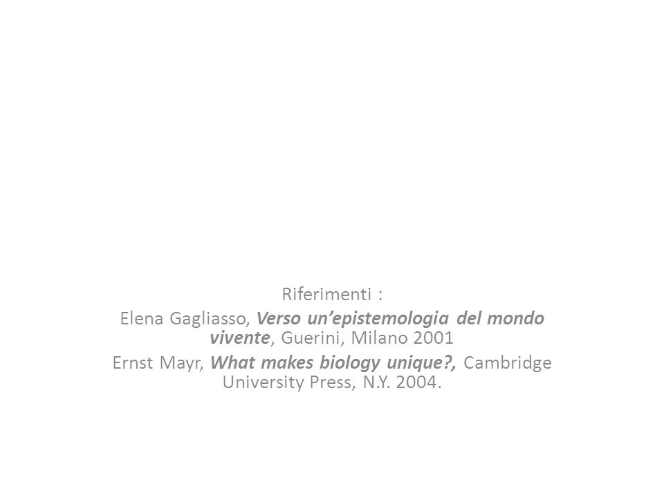 Riferimenti : Elena Gagliasso, Verso unepistemologia del mondo vivente, Guerini, Milano 2001 Ernst Mayr, What makes biology unique?, Cambridge University Press, N.Y.