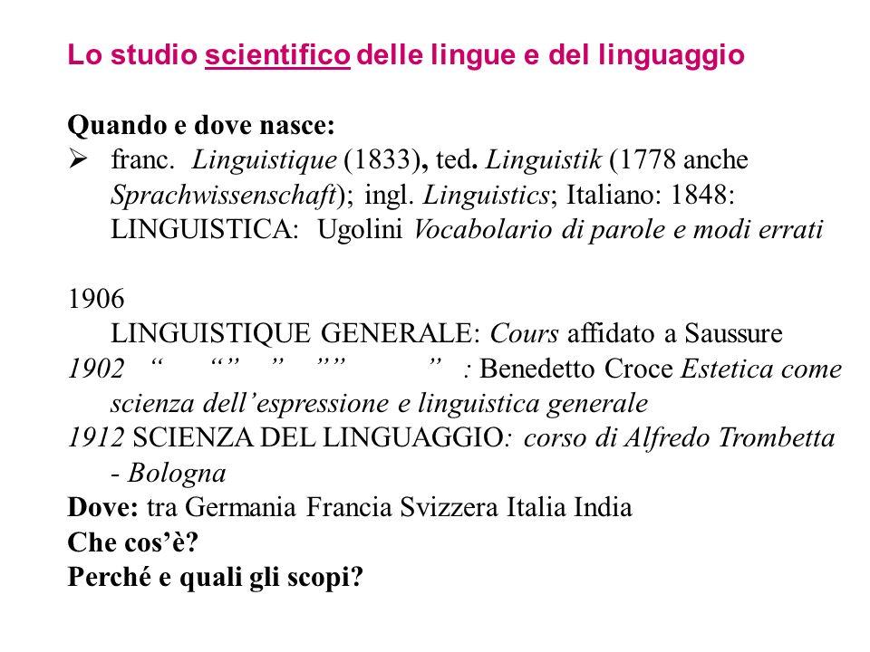 Lo studio scientifico delle lingue e del linguaggio Quando e dove nasce: franc. Linguistique (1833), ted. Linguistik (1778 anche Sprachwissenschaft);