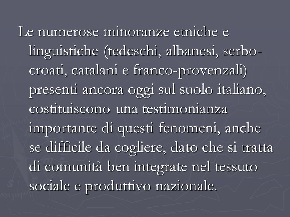 Le numerose minoranze etniche e linguistiche (tedeschi, albanesi, serbo- croati, catalani e franco-provenzali) presenti ancora oggi sul suolo italiano