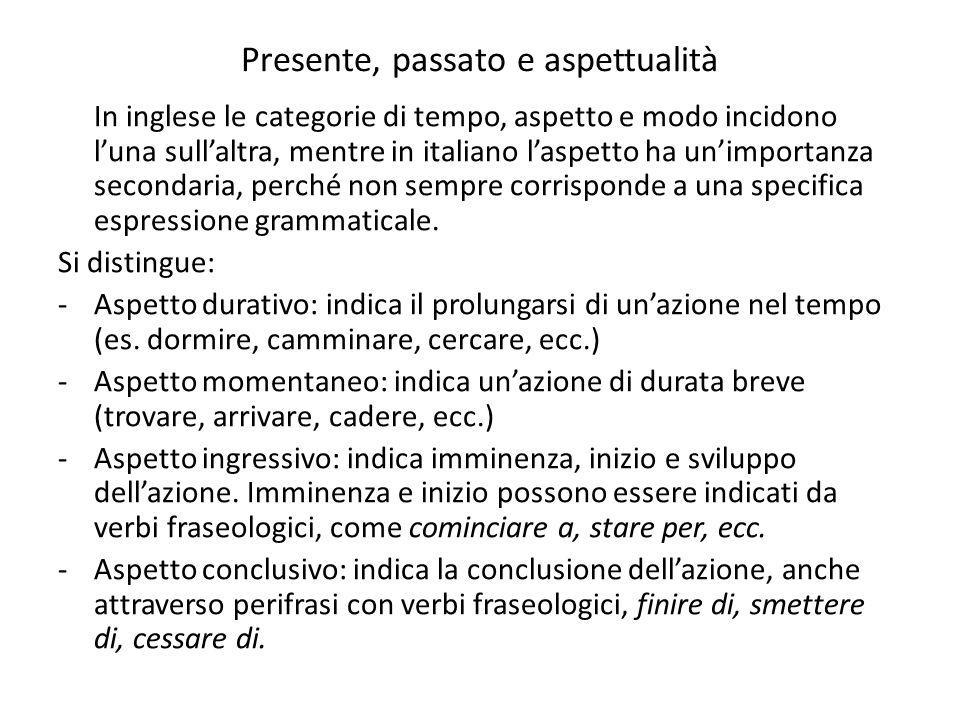 Presente, passato e aspettualità In inglese le categorie di tempo, aspetto e modo incidono luna sullaltra, mentre in italiano laspetto ha unimportanza
