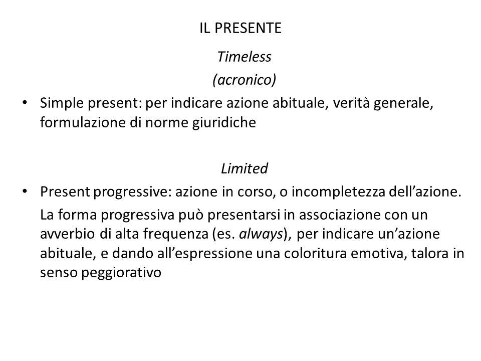 IL PRESENTE Timeless (acronico) Simple present: per indicare azione abituale, verità generale, formulazione di norme giuridiche Limited Present progre