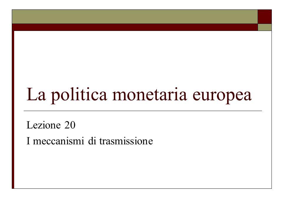 La politica monetaria europea Lezione 20 I meccanismi di trasmissione