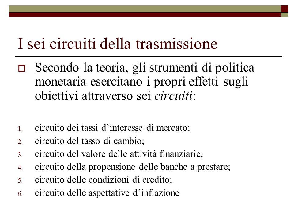 I sei circuiti della trasmissione Secondo la teoria, gli strumenti di politica monetaria esercitano i propri effetti sugli obiettivi attraverso sei circuiti: 1.