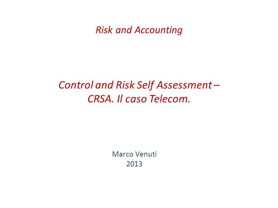 Control and Risk Self Assessment – CRSA. Il caso Telecom. Marco Venuti 2013 Risk and Accounting