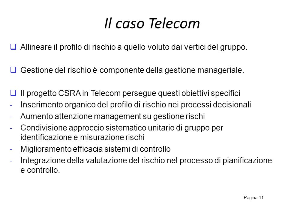 Il caso Telecom Pagina 11 Allineare il profilo di rischio a quello voluto dai vertici del gruppo. Gestione del rischio è componente della gestione man