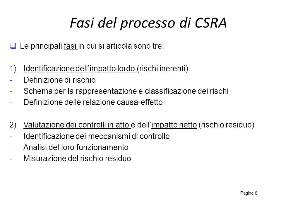 Fasi del processo di CSRA Pagina 8 Le principali fasi in cui si articola sono tre: 1)Identificazione dellimpatto lordo (rischi inerenti). -Definizione
