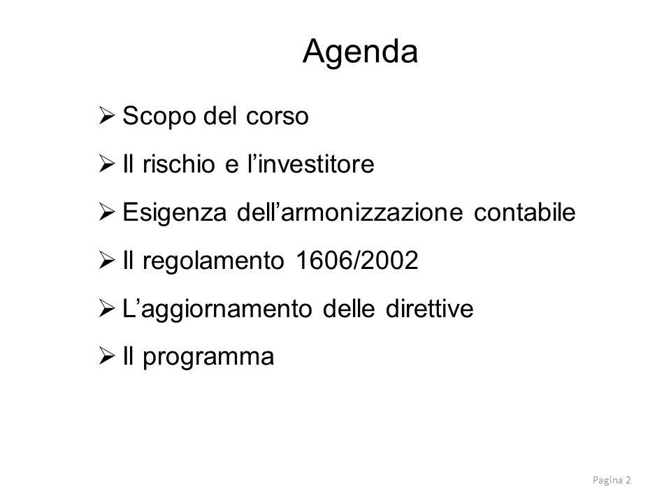 Scopo del corso Il rischio e linvestitore Esigenza dellarmonizzazione contabile Il regolamento 1606/2002 Laggiornamento delle direttive Il programma Agenda Pagina 2