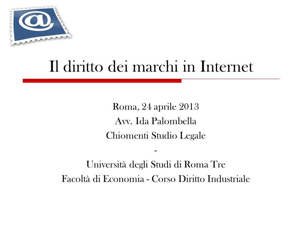 Il diritto dei marchi in Internet Roma, 24 aprile 2013 Avv. Ida Palombella Chiomenti Studio Legale - Università degli Studi di Roma Tre Facoltà di Eco
