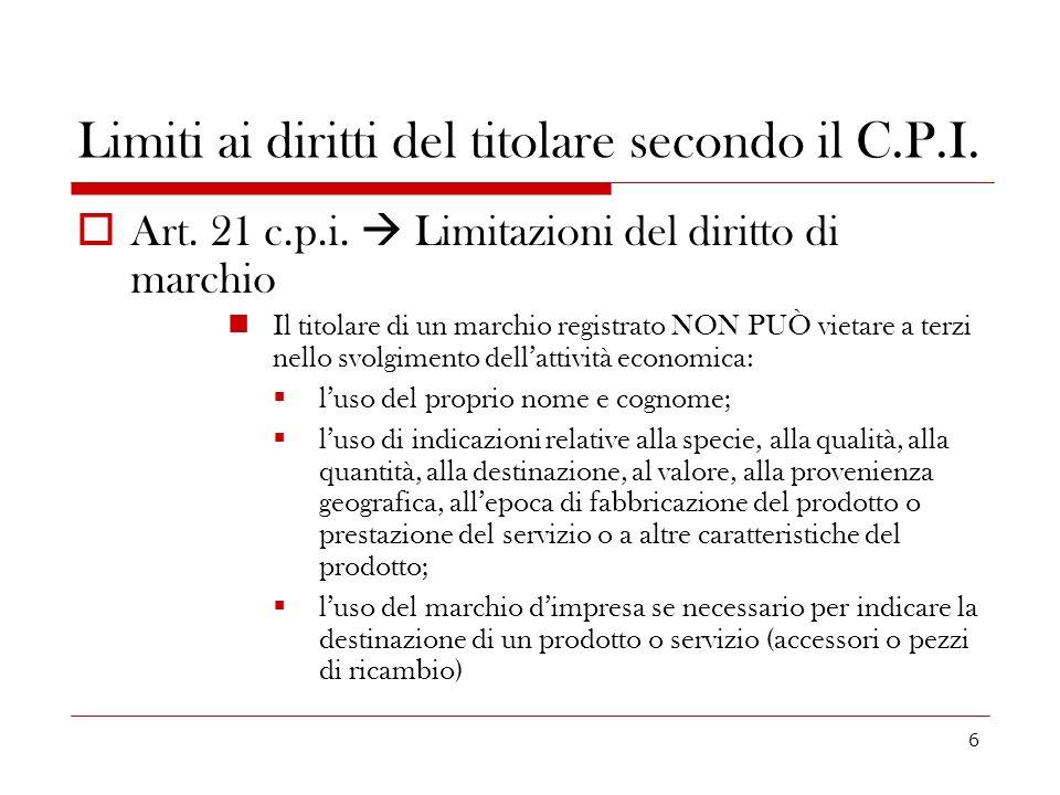 6 Limiti ai diritti del titolare secondo il C.P.I. Art. 21 c.p.i. Limitazioni del diritto di marchio Il titolare di un marchio registrato NON PUÒ viet