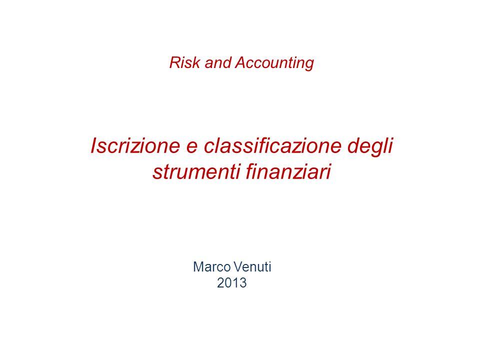 Iscrizione e classificazione degli strumenti finanziari Marco Venuti 2013 Risk and Accounting