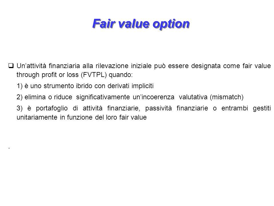 Fair value option Unattività finanziaria alla rilevazione iniziale può essere designata come fair value through profit or loss (FVTPL) quando: 1) è un