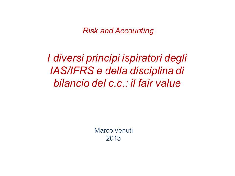 I diversi principi ispiratori degli IAS/IFRS e della disciplina di bilancio del c.c.: il fair value Marco Venuti 2013 Risk and Accounting