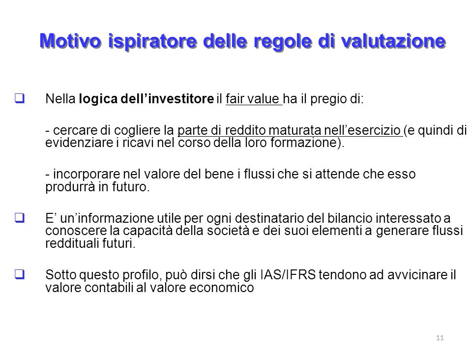 Motivo ispiratore delle regole di valutazione Nella logica dellinvestitore il fair value ha il pregio di: - cercare di cogliere la parte di reddito ma