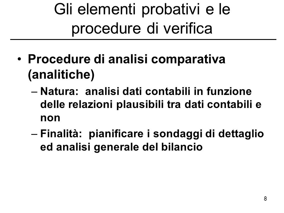 8 Gli elementi probativi e le procedure di verifica Procedure di analisi comparativa (analitiche) –Natura: analisi dati contabili in funzione delle re